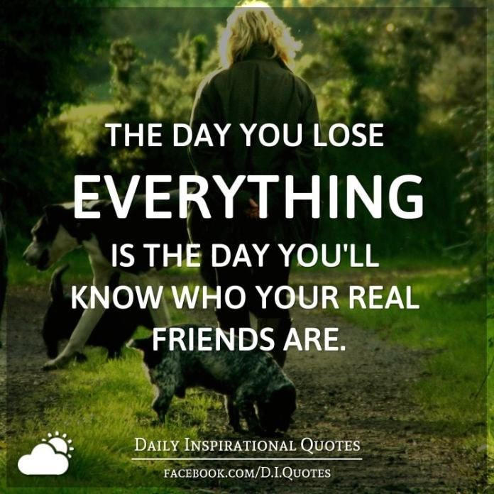 The day you lose everything is the day you'll know who your real friends are.