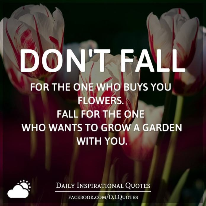 Don't fall for the one who buys you flowers. Fall for the one who wants to grow a garden with you.