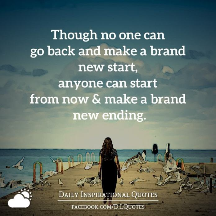 Though no one can go back and make a brand new start, anyone can start from now and make a brand new ending. - Carl Bard