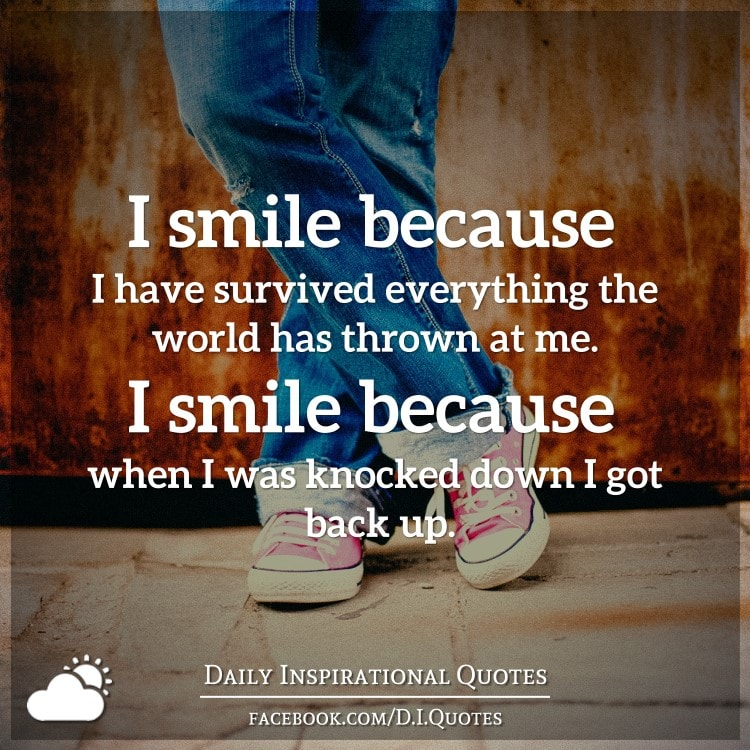 I smile because I have survived everything the world has thrown at me. I smile because when I was knocked down I got back up.