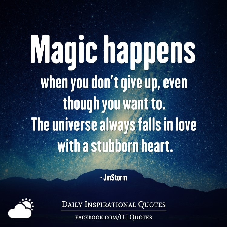 Magic Happens When You Donu0027t Give Up, Even Though You Want To. The Universe  Always Falls In Love With A Stubborn Heart. U2013 JmStorm
