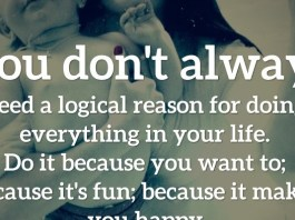 You don't always need a logical reason for doing everything in your life. Do it because you want to; because it's fun; because it makes you happy.