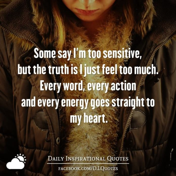 Some say I'm too sensitive, but the truth is I just feel too much. Every word, every action and every energy goes straight to my heart.