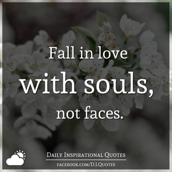 Fall in love with souls, not faces.