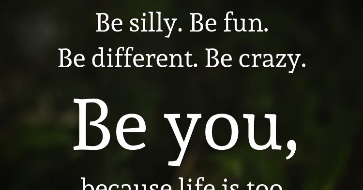 Image of: Sayings Be Silly Be Fun Be Different Be Crazy Be You Because Life Is Too Short To Be Anything But Happy Daily Inspirational Quotes Attitude Quotes Archives Daily Inspirational Quotes