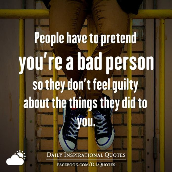 People have to pretend you're a bad person so they don't feel guilty about the things they did to you.