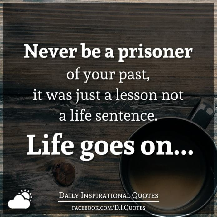 Never be a prisoner of your past, it was just a lesson not a life sentence. Life goes on...