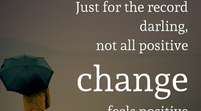 Just for the record darling, not all positive change feels positive in the beginning. - S.C Lourie