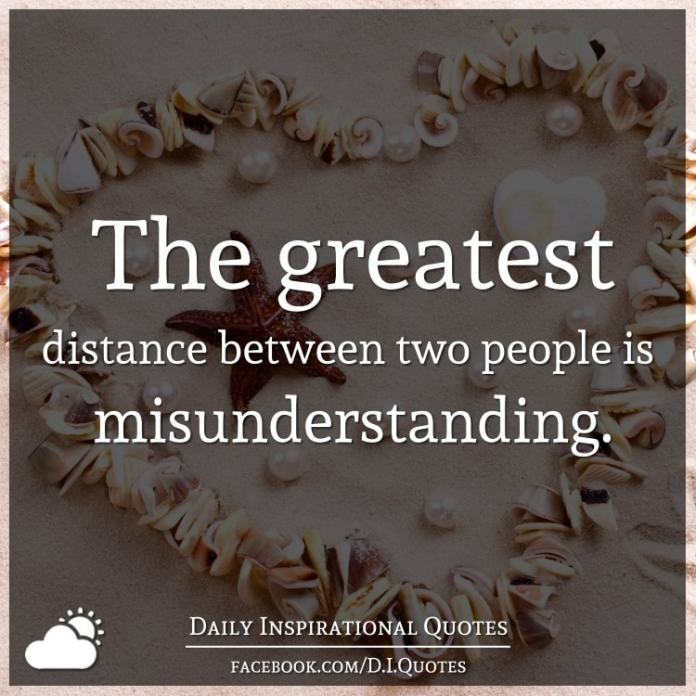 The greatest distance between two people is misunderstanding.