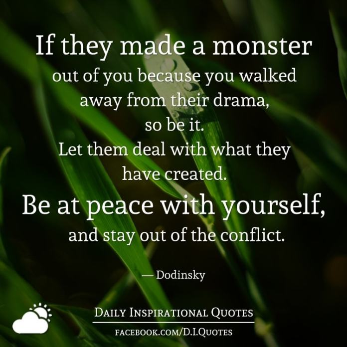 If they made a monster out of you because you walked away from their drama, so be it. Let them deal with what they have created. Be at peace with yourself, and stay out of the conflict. - Dodinsky