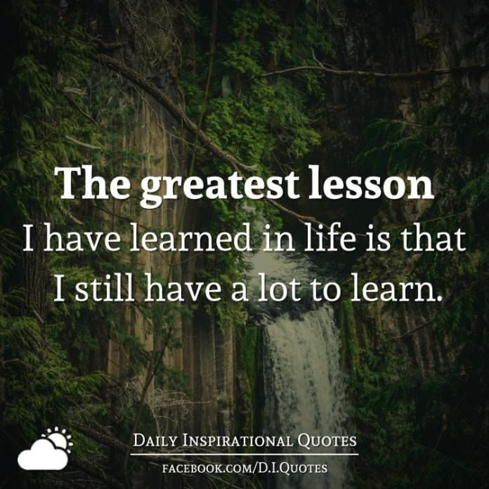 The greatest lesson I have learned in life is that I still have a lot to learn.