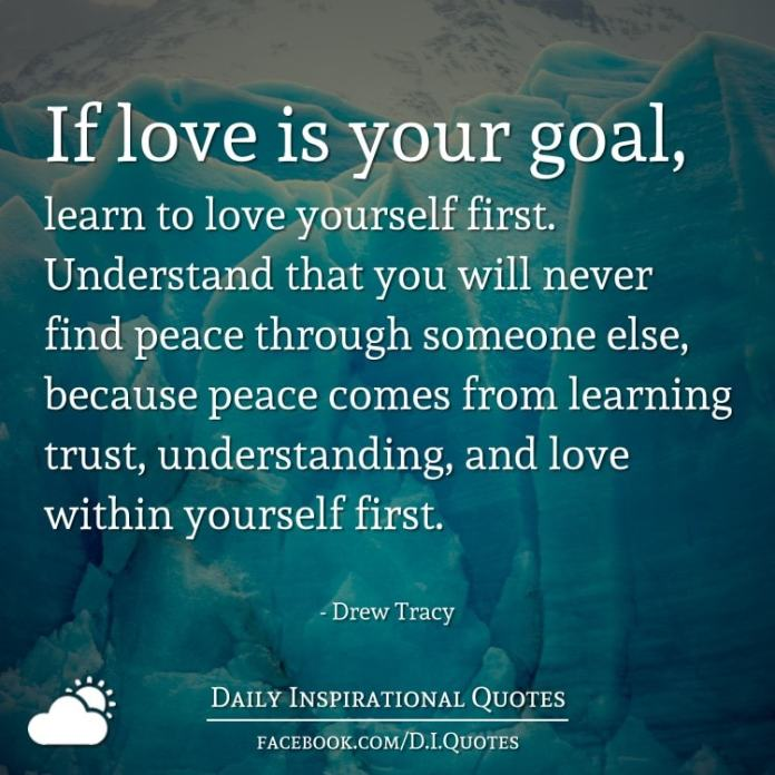 If love is your goal, learn to love yourself first. Understand that you will never find peace through someone else, because peace comes from learning trust, understanding, and love within yourself first. - Drew Tracy