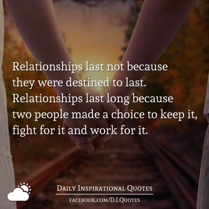 Relationships last not because they were destined to last. Relationships last long because two people made a choice to keep it, fight for it and work for it.
