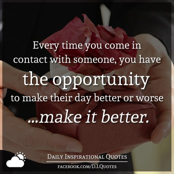 Every time you come in contact with someone, you have the opportunity to make their day better or worse ...make it better.