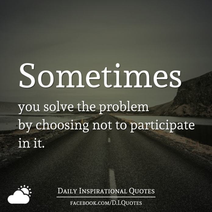 Sometimes you solve the problem by choosing not to participate in it.