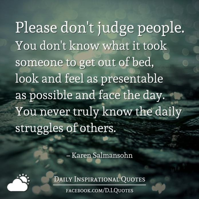 Please don't judge people. You don't know what it took someone to get out of bed, look and feel as presentable as possible and face the day. You never truly know the daily struggles of others. – Karen Salmansohn
