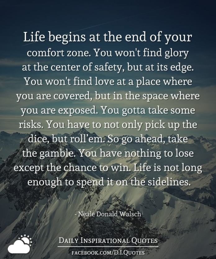 Life begins at the end of your comfort zone. You won't find glory at the center of safety, but at its edge. You won't find love at a place where you are covered, but in the space where