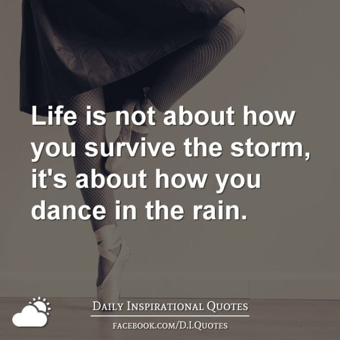 Life is not about how you survive the storm, it's about how you dance in the rain.