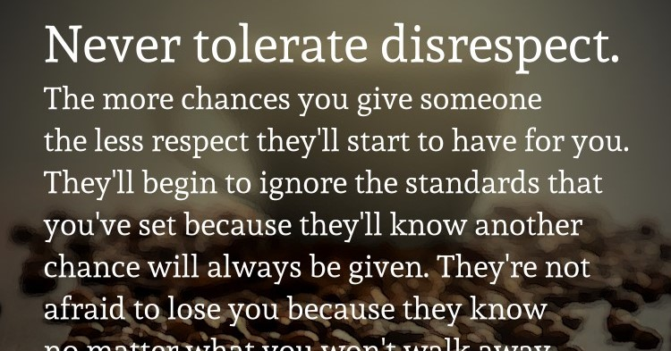 Never Tolerate Disrespect The More Chances You Give Someone The