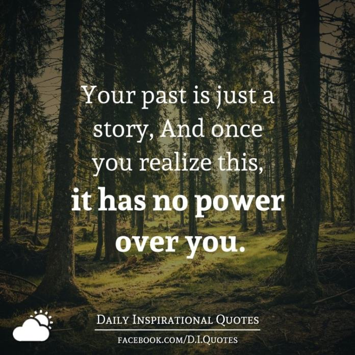 Your past is just a story, And once you realize this, it has no power over you.