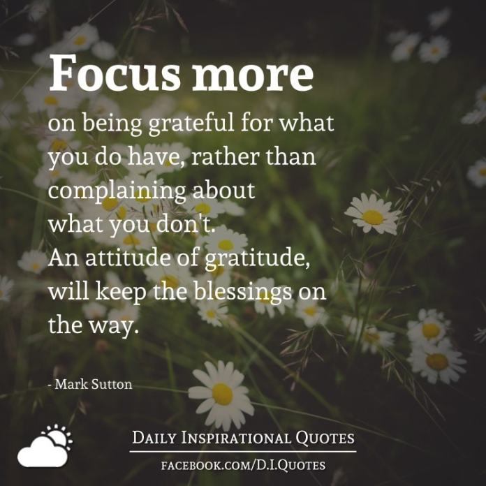 Focus more on being grateful for what you do have, rather than complaining about what you don't. An attitude of gratitude, will keep the blessings on the way. - Mark Sutton