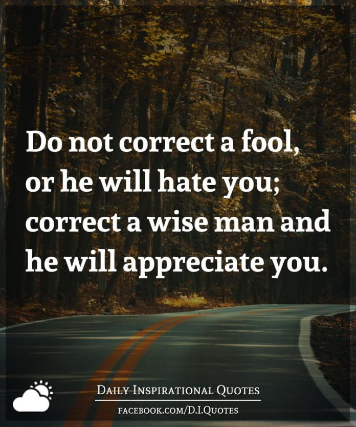 Do not correct a fool, or he will hate you; correct a wise man and he will appreciate you.