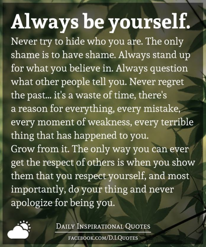 Always be yourself. Never try to hide who you are. The only shame is to have shame. Always stand up for what you believe in. Always question what other people tell you.