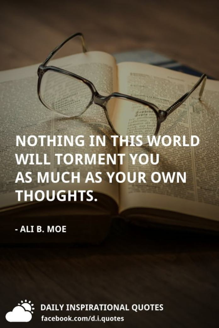 Nothing in this world will torment you as much as your own thoughts. - Ali B. Moe