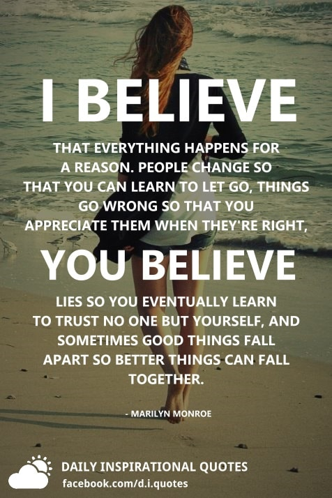 I believe that everything happens for a reason. People change so that you can learn to let go. things go wrong so that you appreciate them when ...