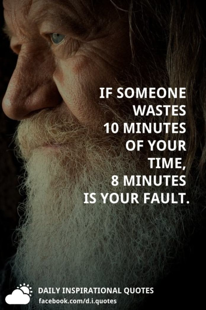 If someone wastes 10 minutes of your time, 8 minutes is your fault.