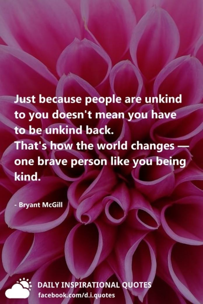 Just because people are unkind to you doesn't mean you have to be unkind back. That's how the world changes — one brave person like you being kind. - Bryant McGill