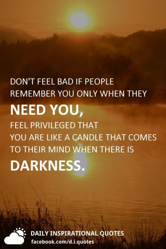 Don't feel bad if people remember you only when they need you, Feel privileged that you are like a candle that comes to their mind when there is darkness.