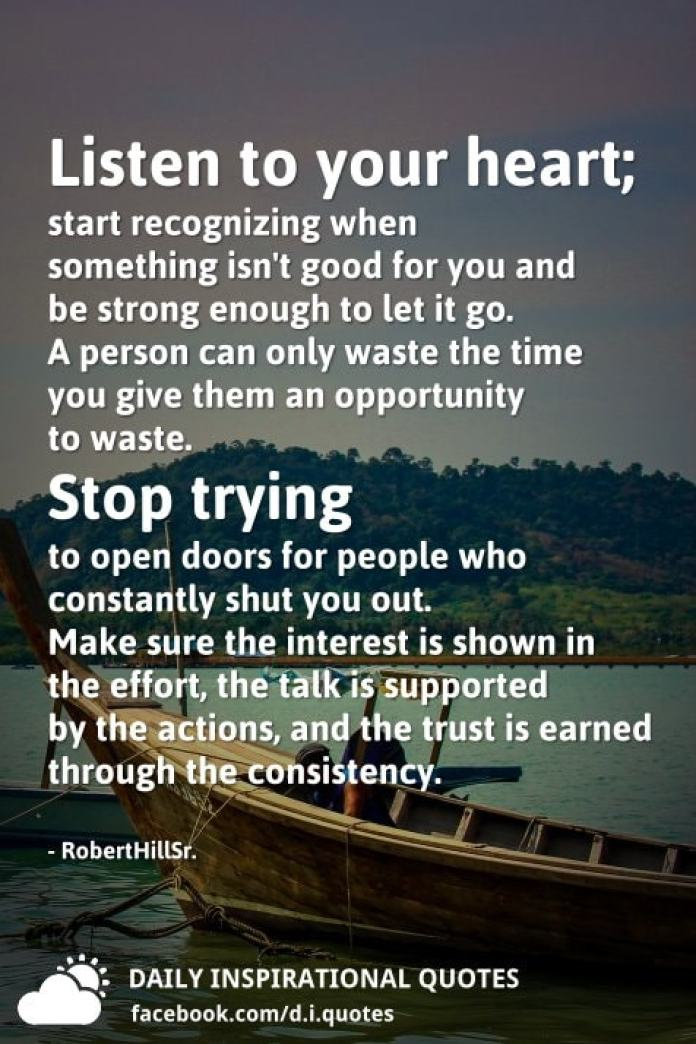 Listen to your heart; start recognizing when something isn't good for you and be strong enough to let it go. A person can only waste the time you give them an opportunity to waste. Stop trying to open doors for people who constantly shut you out. Make sure the interest is shown in the effort, the talk is supported by the actions, and the trust is earned through the consistency. - RobertHillSr.