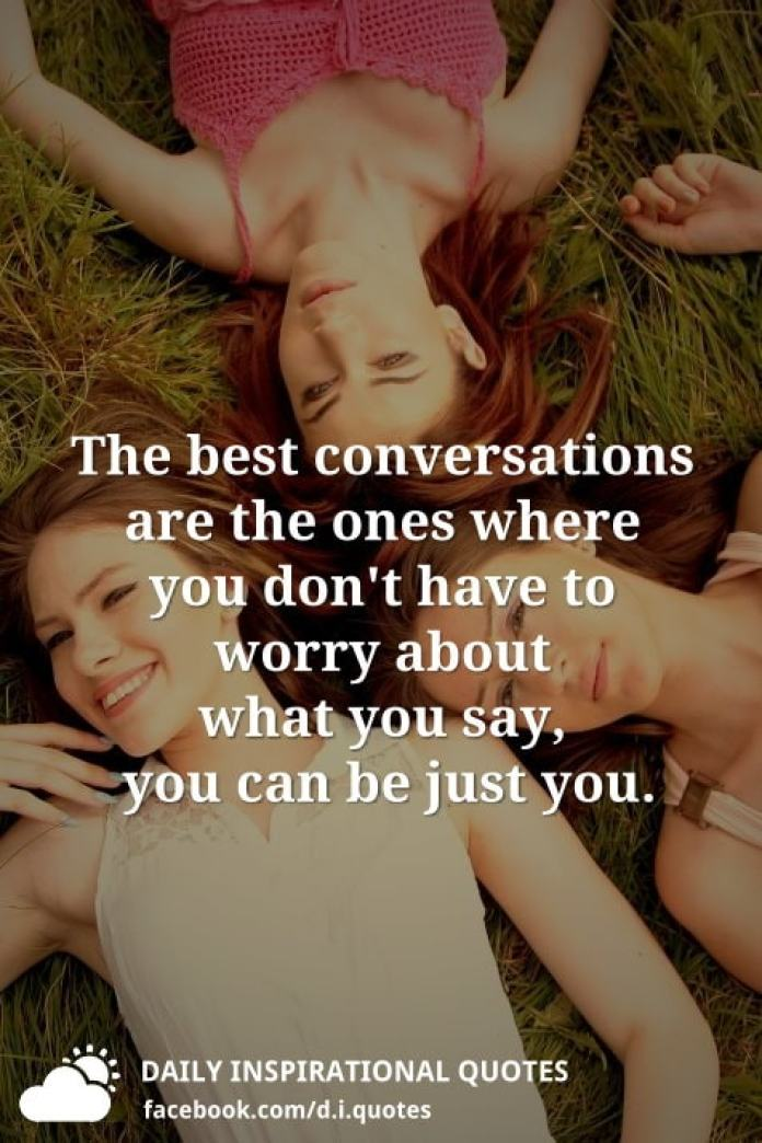 The best conversations are the ones where you don't have to worry about what you say, you can be just you.