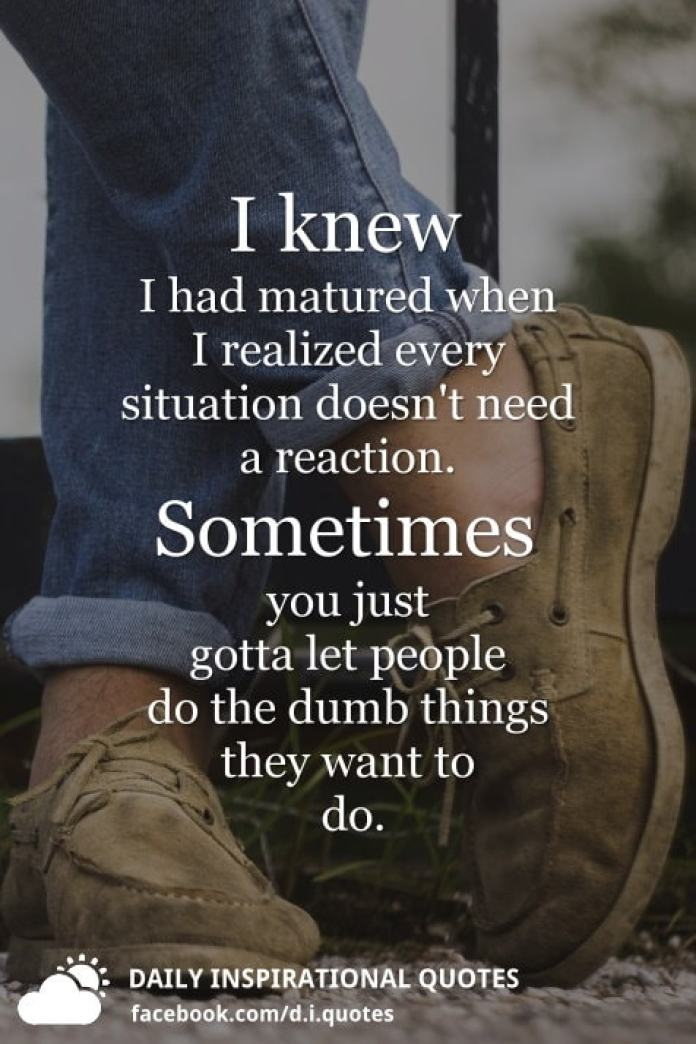 I knew I had matured when I realized every situation doesn't need a reaction. Sometimes you just gotta let people do the dumb things they want to do.