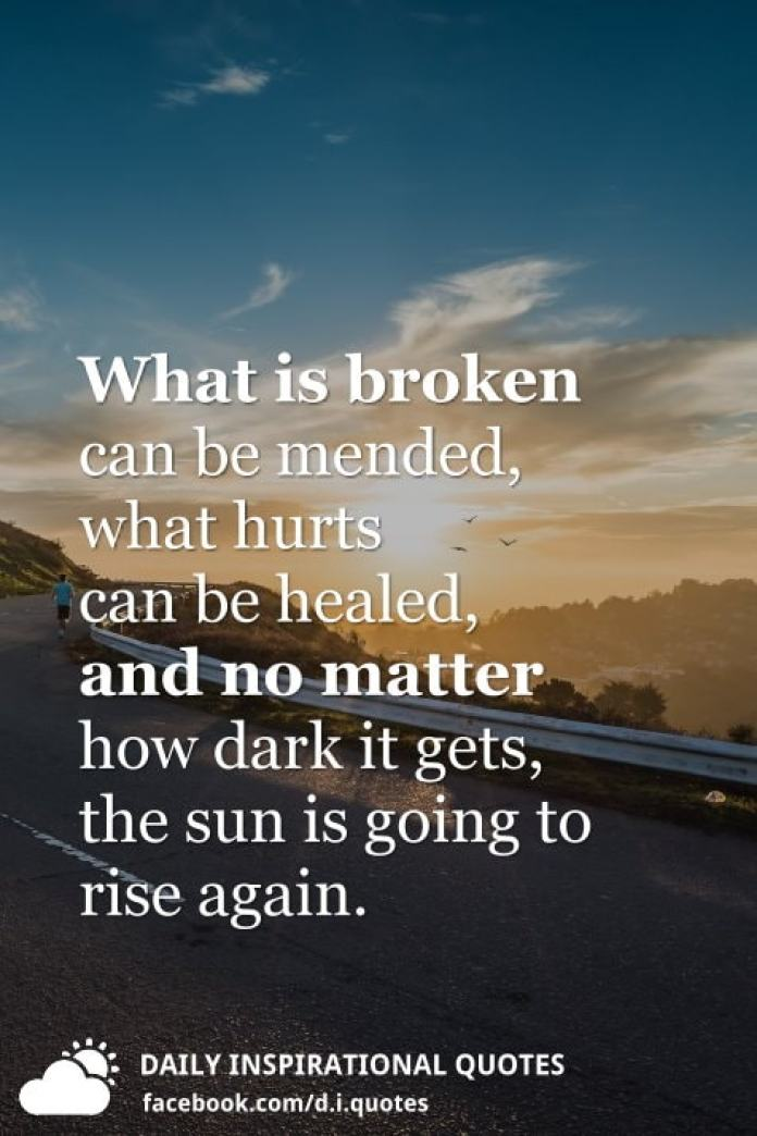What is broken can be mended, what hurts can be healed, and no matter how dark it gets, the sun is going to rise again.