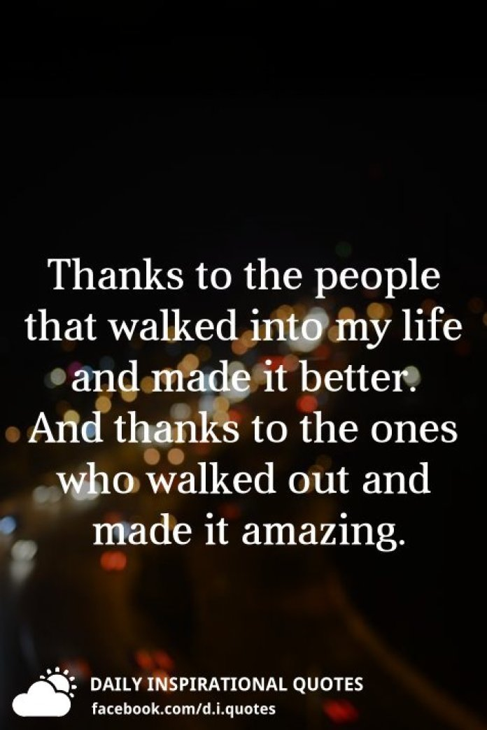 Thanks to the people that walked into my life and made it better. And thanks to the ones who walked out and made it amazing.