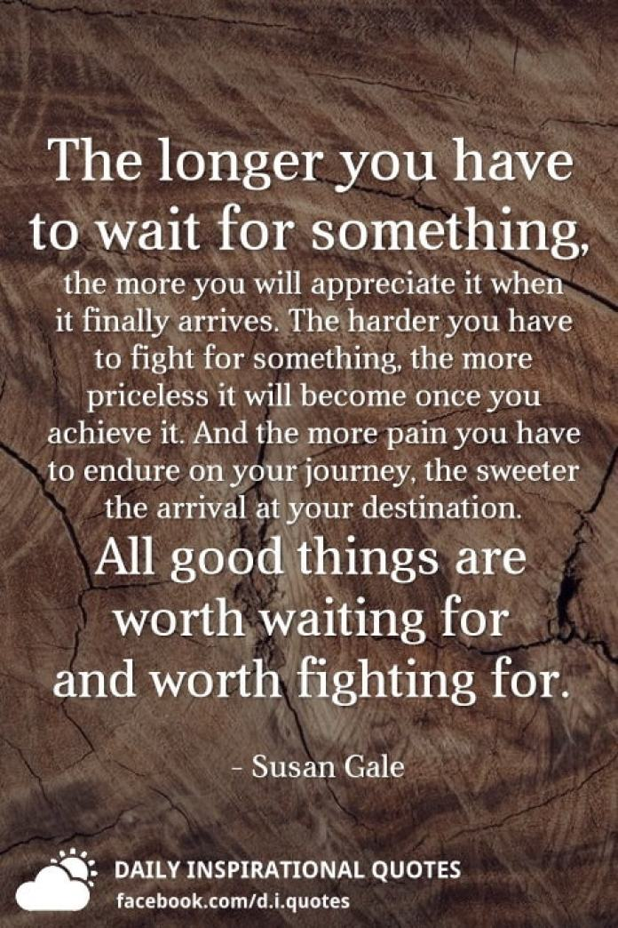 The Longer You Have To Wait For Something The More You Will