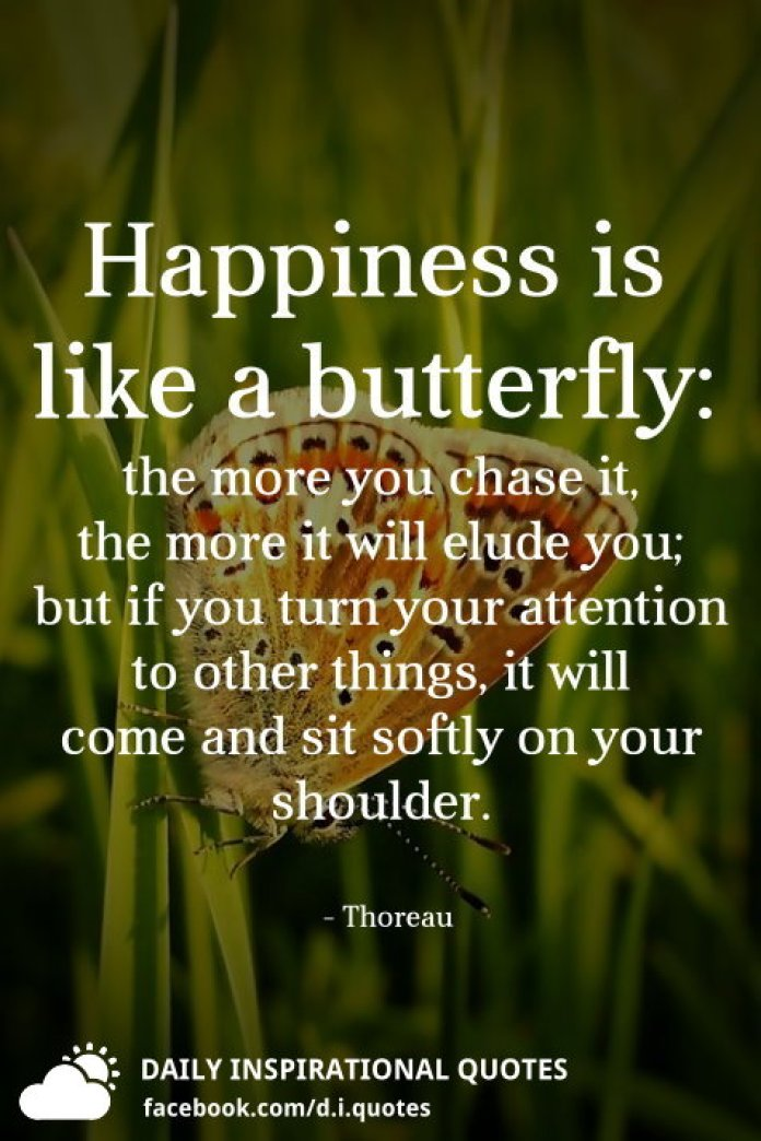 Happiness is like a butterfly: the more you chase it, the more it will elude you; but if you turn your attention to other things, it will come and sit softly on your shoulder. - Thoreau