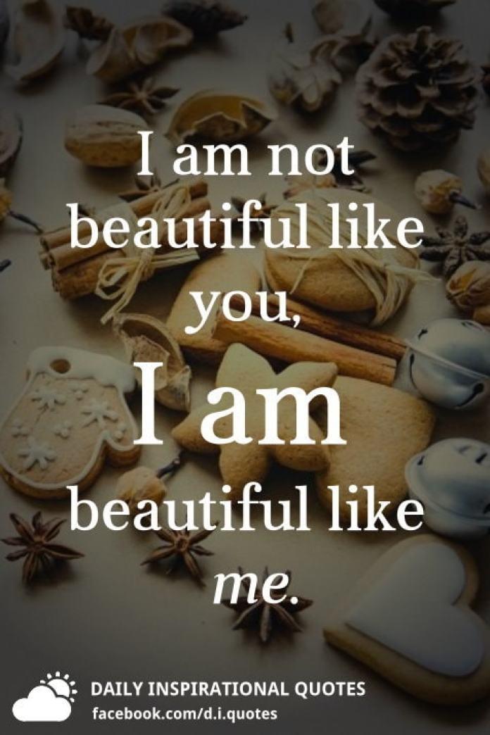 I am not beautiful like you, I am beautiful like me.