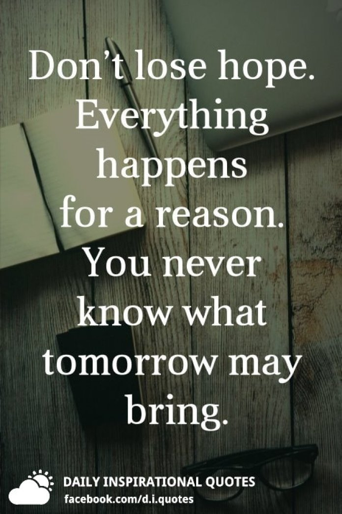 Don't lose hope. Everything happens for a reason. You never know what tomorrow may bring.