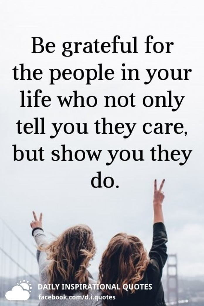 Be grateful for the people in your life who not only tell you they care, but show you they do.