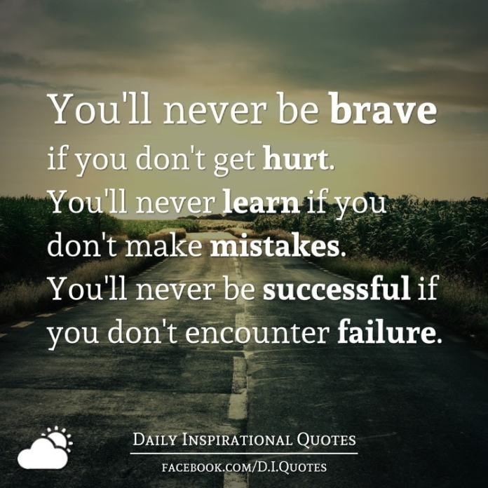 You'll never be brave if you don't get hurt. You'll never learn if you don't make mistakes. You'll never be successful if you don't encounter failure.