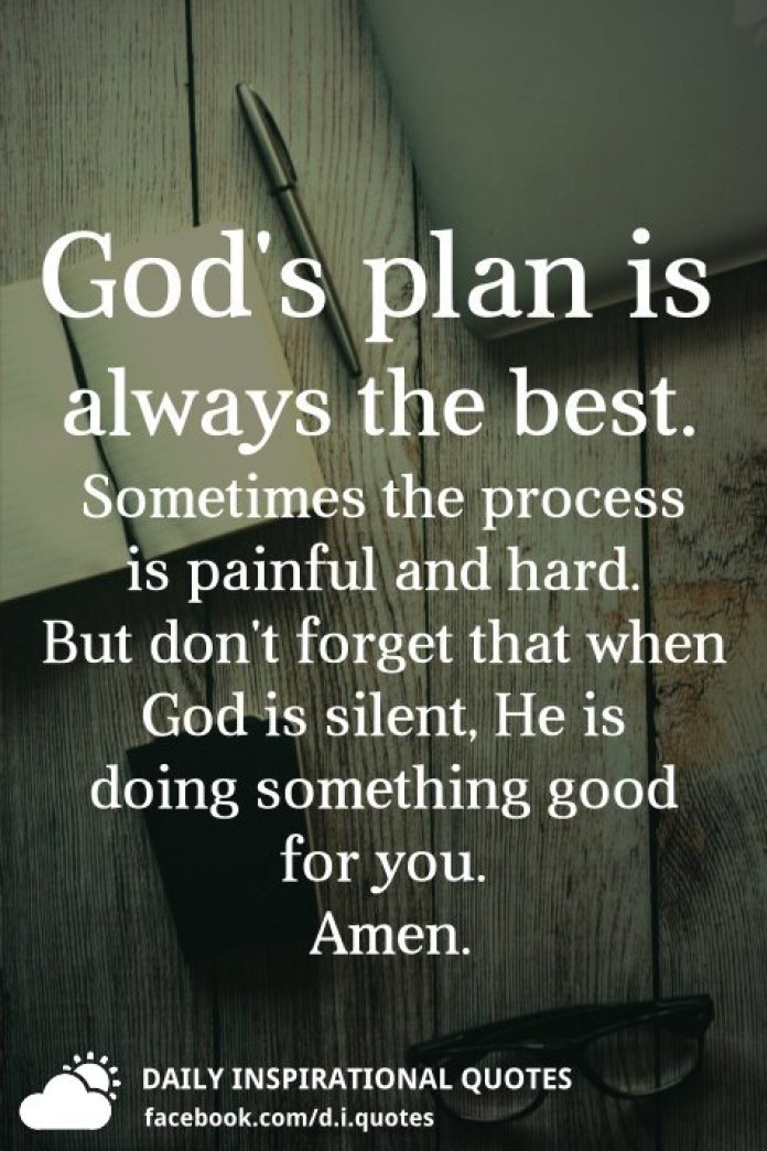 God's plan is always the best. Sometimes the process is painful and hard. But don't forget that when God is silent, He is doing something good for you.