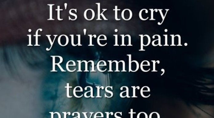 It's ok to cry if you're in pain. Remember, tears are prayers too. They travel to God, when we can't speak.