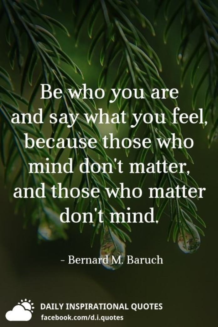 Be who you are and say what you feel, because those who mind don't matter, and those who matter don't mind. - Bernard M. Baruch