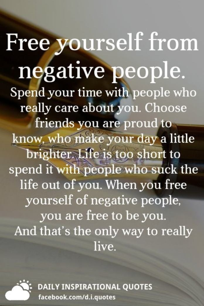Free yourself from negative people. Spend your time with people who really care about you. Choose friends you are proud to know, who make your day a little brighter. Life is too short to spend it with people who suck the life out of you. When you free yourself of negative people, you are free to be you. And that's the only way to really live.
