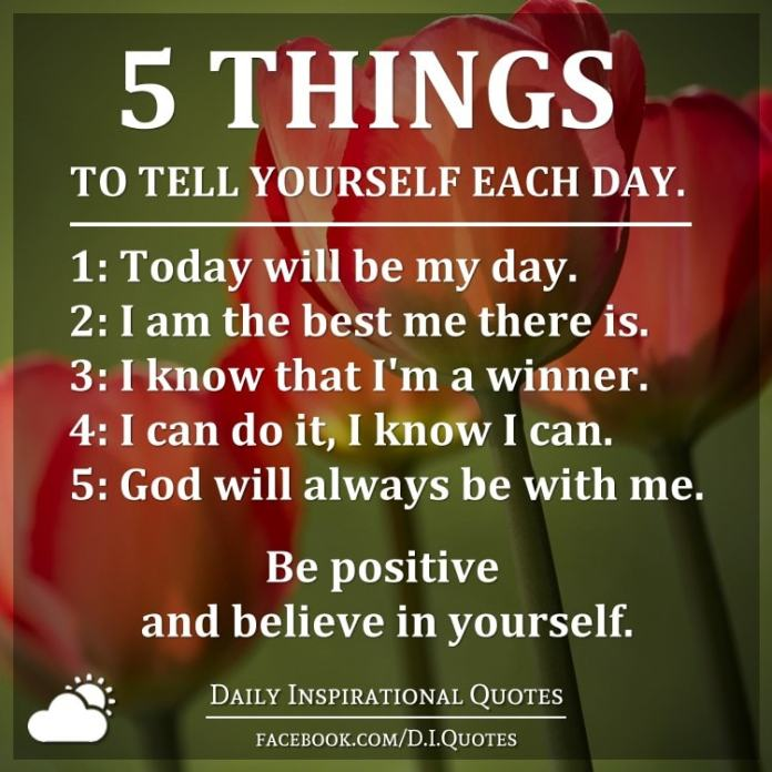 5 Things to tell yourself each day. 1: Today will be my day. 2: I am the best me there is. 3: I know that I'm a winner. 4: I can do it, I know I can. 5: God will always be with me. Be positive and believe in yourself.