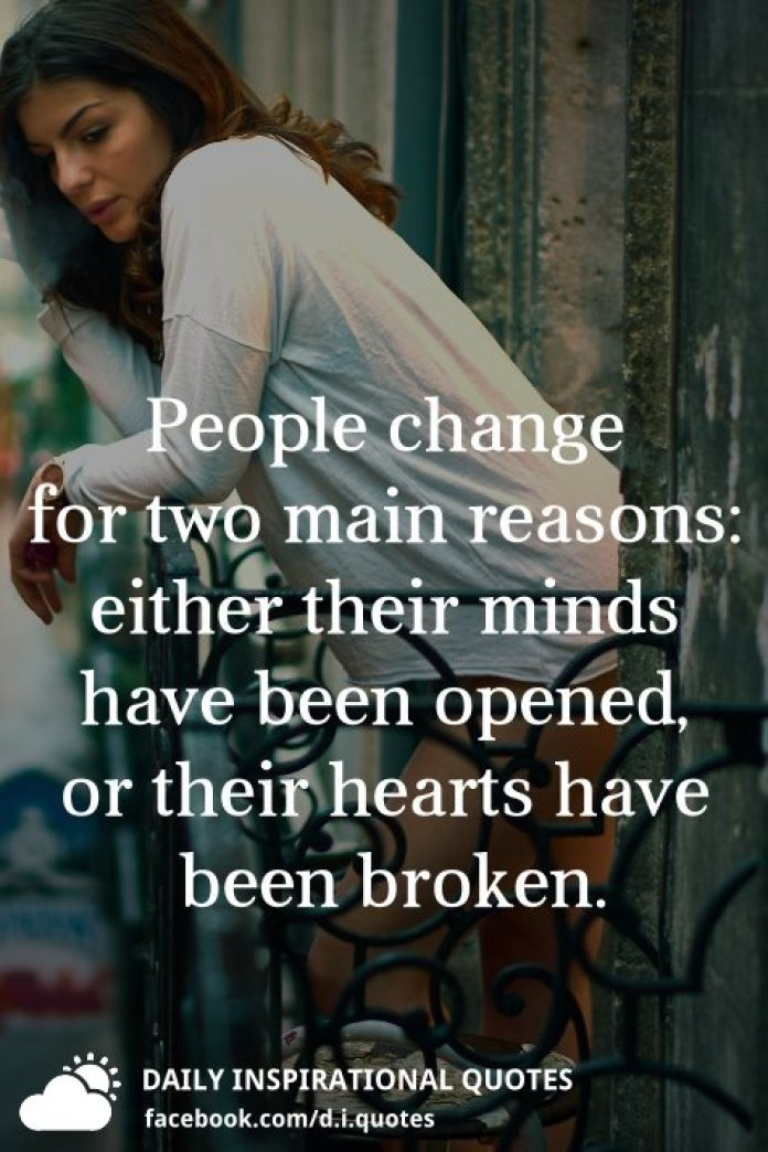 People change for two main reasons: either their minds have been opened, or their hearts have been broken.