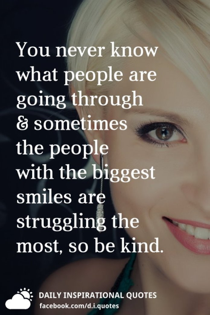 You never know what people are going through, and sometimes the people with the biggest smiles are struggling the most, so be kind.